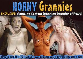 Horny Grannies: This site dedicated to older and mature women addicted to sex.